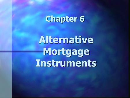 Chapter 6 Alternative Mortgage Instruments. Chapter 6 Learning Objectives n Understand alternative mortgage instruments n Understand how the characteristics.