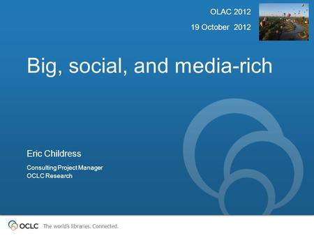 The world's libraries. Connected. Big, social, and media-rich OLAC 2012 19 October 2012 Eric Childress Consulting Project Manager OCLC Research.