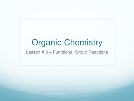 Organic Chemistry Lesson # 3 – Functional Group Reactions.