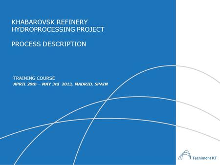 KHABAROVSK REFINERY HYDROPROCESSING PROJECT PROCESS DESCRIPTION APRIL 29th – MAY 3rd 2013, MADRID, SPAIN TRAINING COURSE.