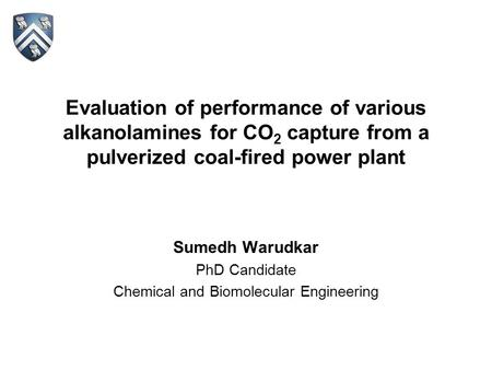 Evaluation of performance of various alkanolamines for CO 2 capture from a pulverized coal-fired power plant Sumedh Warudkar PhD Candidate Chemical and.
