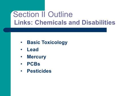 Links: Chemicals and Disabilities Basic Toxicology Lead Mercury PCBs Pesticides Section II Outline.