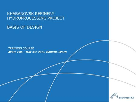 KHABAROVSK REFINERY HYDROPROCESSING PROJECT BASIS OF DESIGN APRIL 29th – MAY 3rd 2013, MADRID, SPAIN TRAINING COURSE.