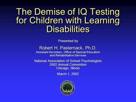 The Demise of IQ Testing for Children with Learning Disabilities Presented by Robert H. Pasternack, Ph.D. Assistant Secretary, Office of Special Education.