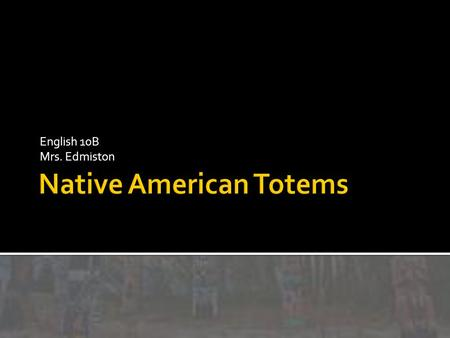 English 10B Mrs. Edmiston. Vocabulary: Totem: A Symbol, such as an animal, or plant that is a symbol for a family, tribe, etc., especially among Native.