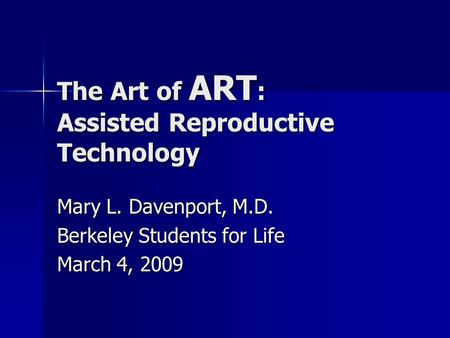 The Art of ART : Assisted Reproductive Technology Mary L. Davenport, M.D. Berkeley Students for Life March 4, 2009.