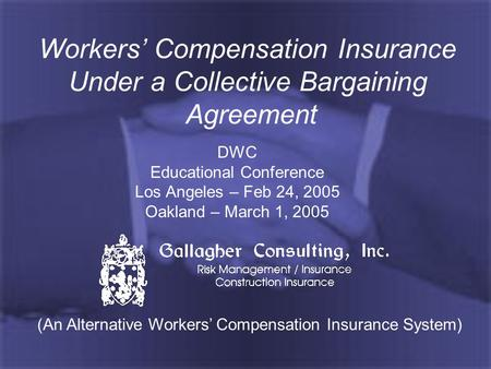 Workers' Compensation Insurance Under a Collective Bargaining Agreement DWC Educational Conference Los Angeles – Feb 24, 2005 Oakland – March 1, 2005 (An.