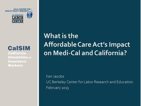 What is the Affordable Care Act's Impact on Medi-Cal and California? Ken Jacobs UC Berkeley Center for Labor Research and Education February 2013.