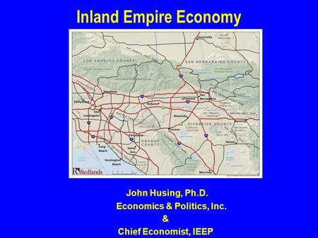 John Husing, Ph.D. Economics & Politics, Inc. & Chief Economist, IEEP Inland Empire Economy.