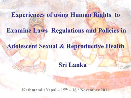 Experiences of using Human Rights to Examine Laws Regulations and Policies in Examine Laws Regulations and Policies in Adolescent Sexual & Reproductive.