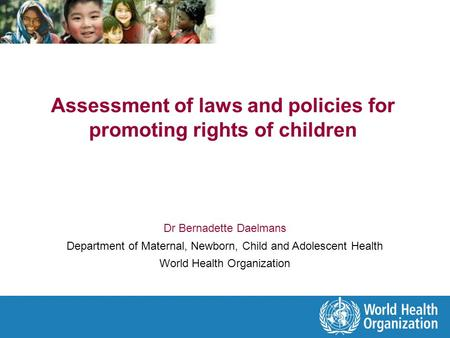 Assessment of laws and policies for promoting rights of children Dr Bernadette Daelmans Department of Maternal, Newborn, Child and Adolescent Health World.