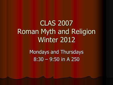 CLAS 2007 Roman Myth and Religion Winter 2012 Mondays and Thursdays 8:30 – 9:50 in A 250.