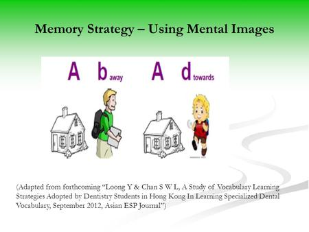 "Memory Strategy – Using Mental Images (Adapted from forthcoming ""Loong Y & Chan S W L, A Study of Vocabulary Learning Strategies Adopted by Dentistry Students."