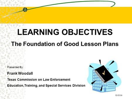 LEARNING OBJECTIVES The Foundation of Good Lesson Plans Presented By: Frank Woodall Texas Commission on Law Enforcement Education,Training, and Special.