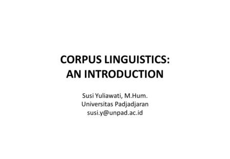 CORPUS LINGUISTICS: AN INTRODUCTION Susi Yuliawati, M.Hum. Universitas Padjadjaran