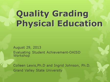 Quality Grading Physical Education August 29, 2013 Evaluating Student Achievement-OAISD Workshop Colleen Lewis,Ph.D and Ingrid Johnson, Ph.D. Grand Valley.