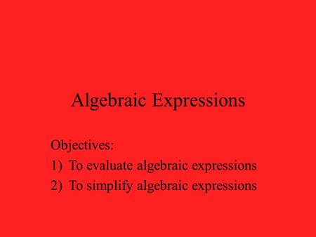 Algebraic Expressions Objectives: 1)To evaluate algebraic expressions 2)To simplify algebraic expressions.