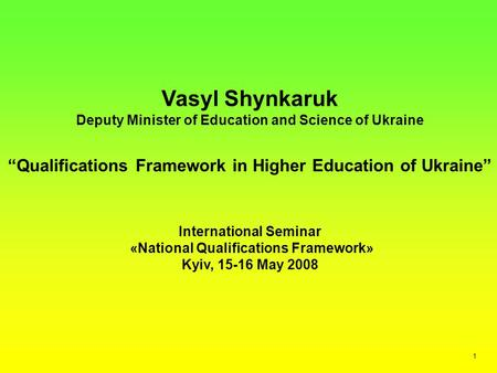 "Vasyl Shynkaruk Deputy Minister of Education and Science of Ukraine ""Qualifications Framework in Higher Education of Ukraine"" International Seminar «National."