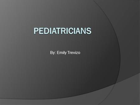 By: Emily Trevizo What are Pediatricians?  Pediatricians are doctors specialized in the care of children.  Pediatricians specialize in diseases and.