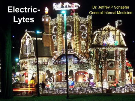 Electric- Lytes Dr. Jeffrey P Schaefer General Internal Medicine.