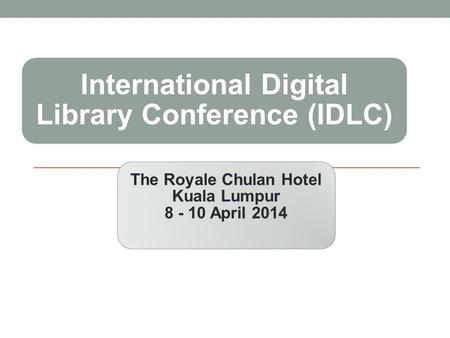 International Digital Library Conference (IDLC) The Royale Chulan Hotel Kuala Lumpur 8 - 10 April 2014.