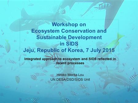Workshop on Ecosystem Conservation and Sustainable Development in SIDS Jeju, Republic of Korea, 7 July 2015 Integrated approach to ecosystem and SIDS reflected.