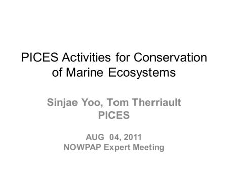 PICES Activities for Conservation of Marine Ecosystems Sinjae Yoo, Tom Therriault PICES AUG 04, 2011 NOWPAP Expert Meeting.