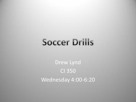 Drew Lynd CI 350 Wednesday 4:00-6:20. Practice Atmosphere Purpose of incorporating drills is to teach students the rules, regulations, and how to play.