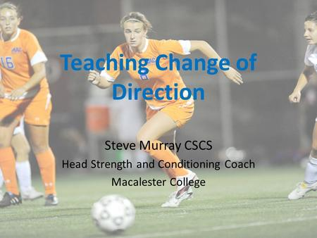 Teaching Change of Direction Steve Murray CSCS Head Strength and Conditioning Coach Macalester College.