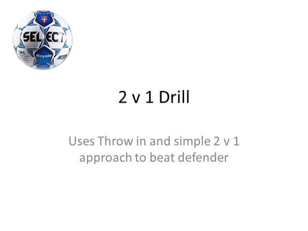 2 v 1 Drill Uses Throw in and simple 2 v 1 approach to beat defender.