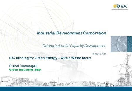 Industrial Development Corporation 25 March 2015 IDC funding for Green Energy – with a Waste focus Rishel Dharmapall Green Industries SBU.