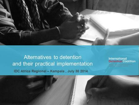 Www.idcoalition.org Alternatives to detention and their practical implementation IDC Africa Regional – Kampala, July 30 2014.