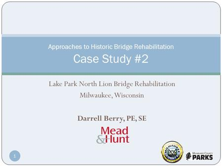 Lake Park North Lion Bridge Rehabilitation Milwaukee, Wisconsin Darrell Berry, PE, SE Approaches to Historic Bridge Rehabilitation Case Study #2 1.