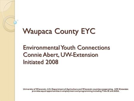 Waupaca County EYC Environmental Youth Connections Connie Abert, UW-Extension Initiated 2008 University of Wisconsin, U.S. Department of Agriculture and.