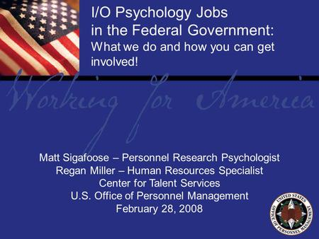 1 Report Tile I/O Psychology Jobs in the Federal Government: What we do and how you can get involved! Matt Sigafoose – Personnel Research Psychologist.