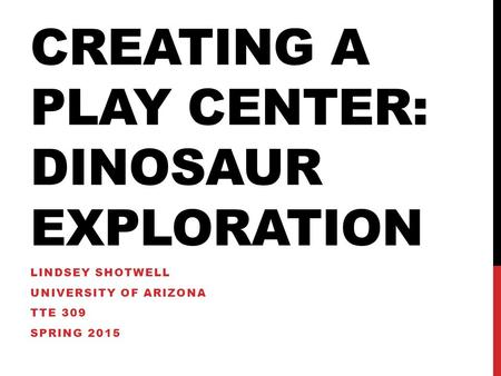 CREATING A PLAY CENTER: DINOSAUR EXPLORATION LINDSEY SHOTWELL UNIVERSITY OF ARIZONA TTE 309 SPRING 2015.
