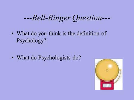 ---Bell-Ringer Question--- What do you think is the definition of Psychology? What do Psychologists do?