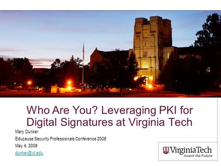 Who Are You? Leveraging PKI for Digital Signatures at Virginia Tech Mary Dunker Educause Security Professionals Conference 2008 May 4, 2008