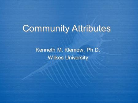 Community Attributes Kenneth M. Klemow, Ph.D. Wilkes University Kenneth M. Klemow, Ph.D. Wilkes University.