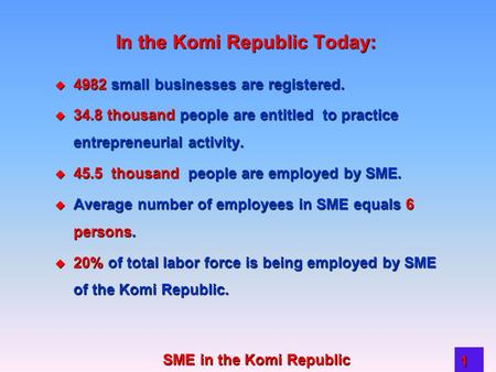 SME in the Komi Republic 1 In the Komi Republic Today:  4982 small businesses are registered.  34.8 thousand people are entitled to practice entrepreneurial.