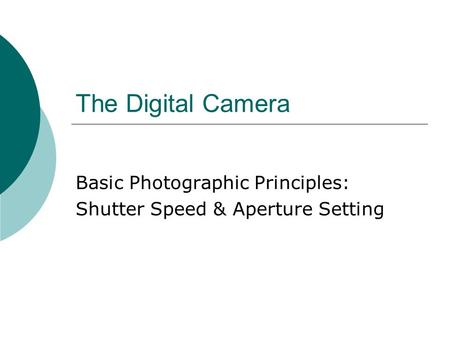 The Digital Camera Basic Photographic Principles: Shutter Speed & Aperture Setting.