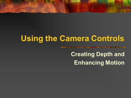 Using the Camera Controls Creating Depth and Enhancing Motion.
