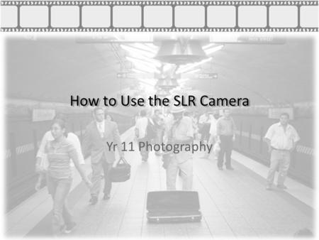 How to Use the SLR Camera Yr 11 Photography. How to Use the SLR Camera Aperture The size of the opening to the camera lense Determines how much light.