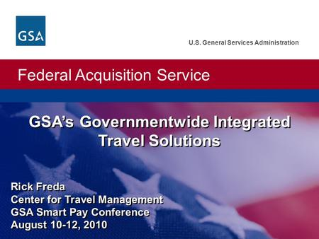 Federal Acquisition Service U.S. General Services Administration GSA's Governmentwide Integrated Travel Solutions Rick Freda Center for Travel Management.