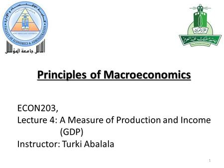 Principles of Macroeconomics 1 ECON203, Lecture 4: A Measure of Production and Income (GDP) Instructor: Turki Abalala.
