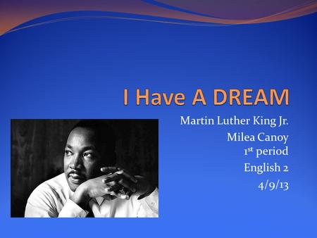 Martin Luther King Jr. Milea Canoy 1 st period English 2 4/9/13.