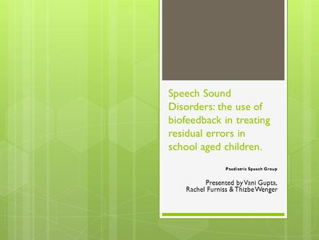 Speech Sound Disorders: the use of biofeedback in treating residual errors in school aged children. Paediatric Speech Group Presented by Vani Gupta, Rachel.