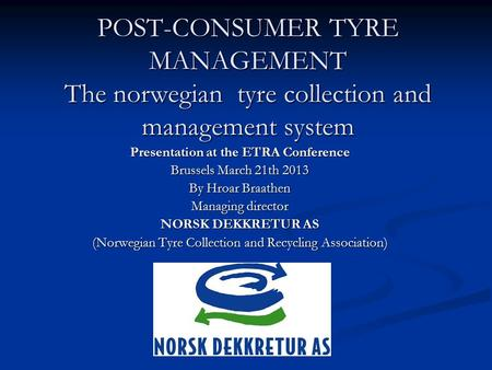 POST-CONSUMER TYRE MANAGEMENT The norwegian tyre collection and management system Presentation at the ETRA Conference Brussels March 21th 2013 By Hroar.