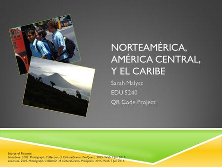 NORTEAMÉRICA, AMÉRICA CENTRAL, Y EL CARIBE Sarah Malysz EDU 5240 QR Code Project Source of Pictures: Schoolboys. 2003. Photograph. Collection of CultureGrams.
