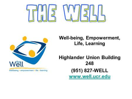 Well-being, Empowerment, Life, Learning Highlander Union Building 248 (951) 827-WELL www.well.ucr.edu www.well.ucr.edu.